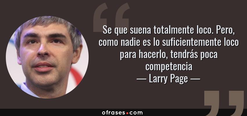 Frases de Larry Page - Se que suena totalmente loco. Pero, como nadie es lo suficientemente loco para hacerlo, tendrás poca competencia