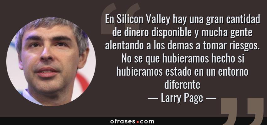 Frases de Larry Page - En Silicon Valley hay una gran cantidad de dinero disponible y mucha gente alentando a los demas a tomar riesgos. No se que hubieramos hecho si hubieramos estado en un entorno diferente