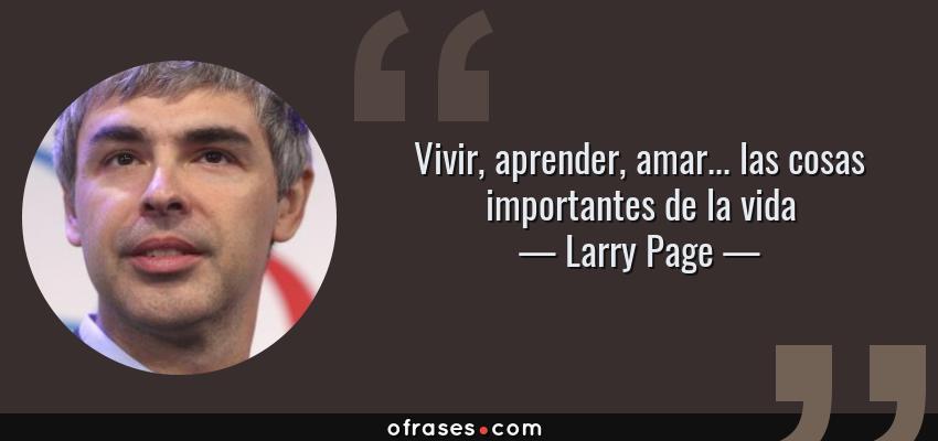 Frases de Larry Page - Vivir, aprender, amar... las cosas importantes de la vida