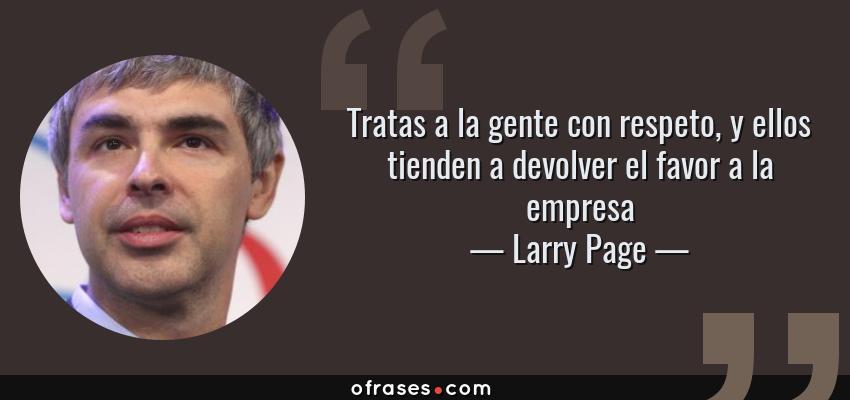 Frases de Larry Page - Tratas a la gente con respeto, y ellos tienden a devolver el favor a la empresa