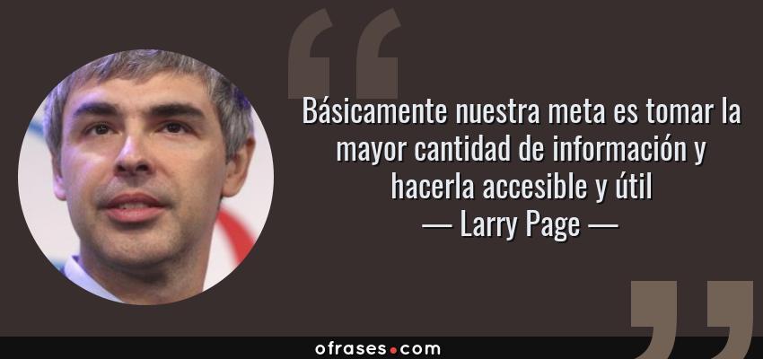 Frases de Larry Page - Básicamente nuestra meta es tomar la mayor cantidad de información y hacerla accesible y útil