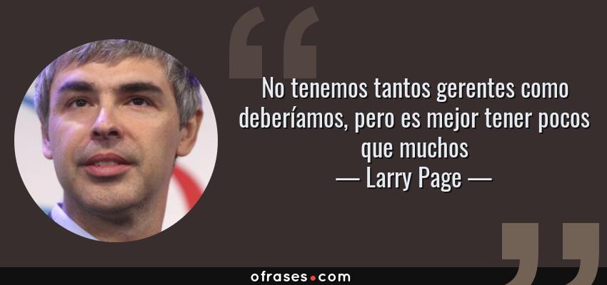 Frases de Larry Page - No tenemos tantos gerentes como deberíamos, pero es mejor tener pocos que muchos