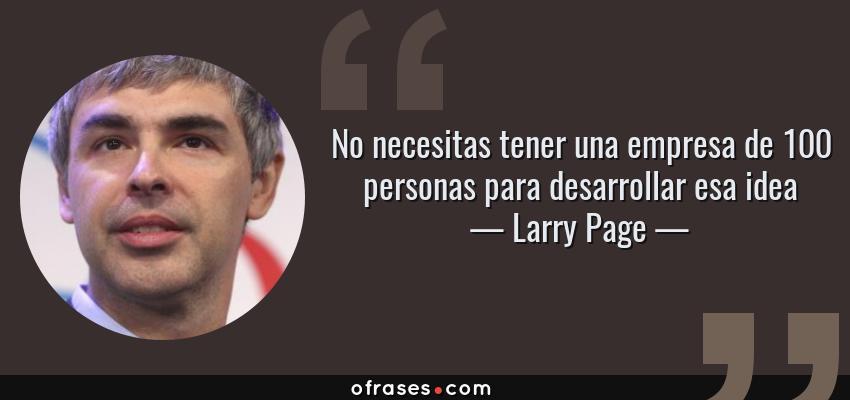 Frases de Larry Page - No necesitas tener una empresa de 100 personas para desarrollar esa idea