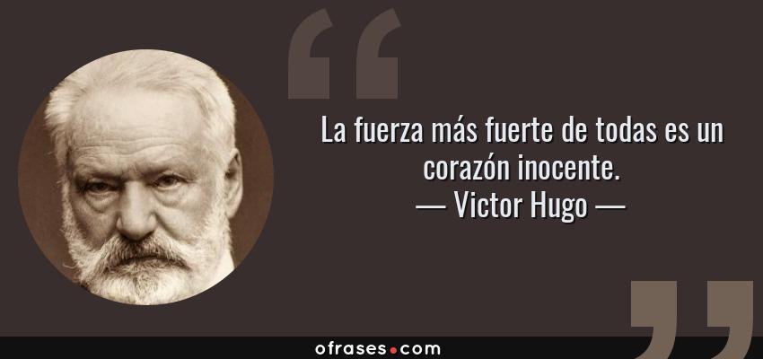 Frases de Victor Hugo - La fuerza más fuerte de todas es un corazón inocente.