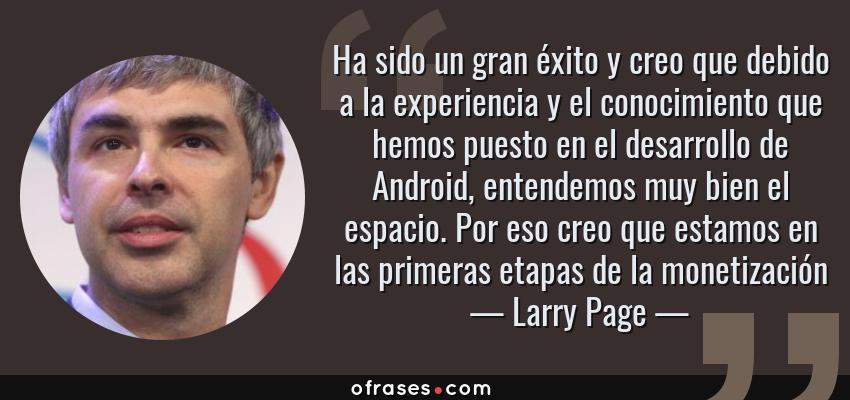 Frases de Larry Page - Ha sido un gran éxito y creo que debido a la experiencia y el conocimiento que hemos puesto en el desarrollo de Android, entendemos muy bien el espacio. Por eso creo que estamos en las primeras etapas de la monetización