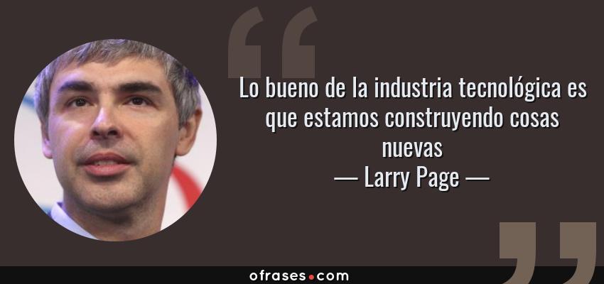 Frases de Larry Page - Lo bueno de la industria tecnológica es que estamos construyendo cosas nuevas