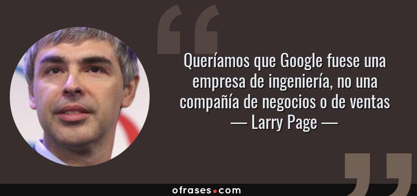 Frases de Larry Page - Queríamos que Google fuese una empresa de ingeniería, no una compañía de negocios o de ventas