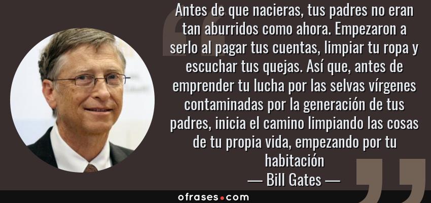 Frases de Bill Gates - Antes de que nacieras, tus padres no eran tan aburridos como ahora. Empezaron a serlo al pagar tus cuentas, limpiar tu ropa y escuchar tus quejas. Así que, antes de emprender tu lucha por las selvas vírgenes contaminadas por la generación de tus padres, inicia el camino limpiando las cosas de tu propia vida, empezando por tu habitación