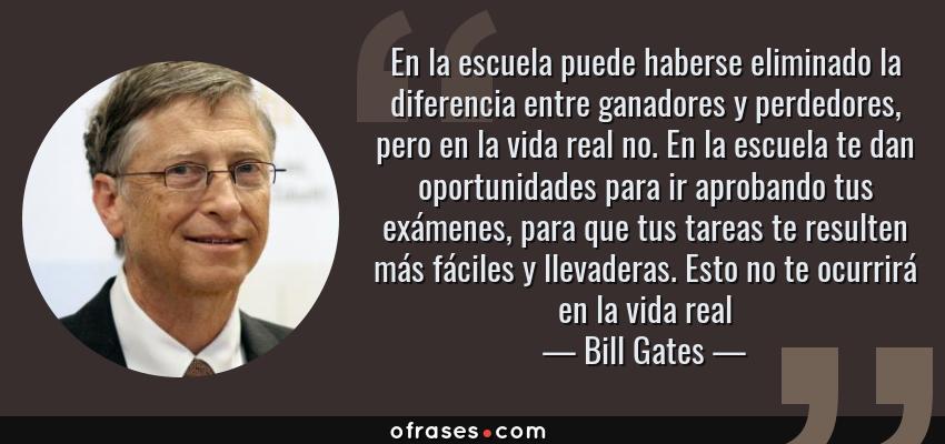 Frases de Bill Gates - En la escuela puede haberse eliminado la diferencia entre ganadores y perdedores, pero en la vida real no. En la escuela te dan oportunidades para ir aprobando tus exámenes, para que tus tareas te resulten más fáciles y llevaderas. Esto no te ocurrirá en la vida real