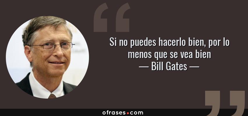 Frases de Bill Gates - Si no puedes hacerlo bien, por lo menos que se vea bien
