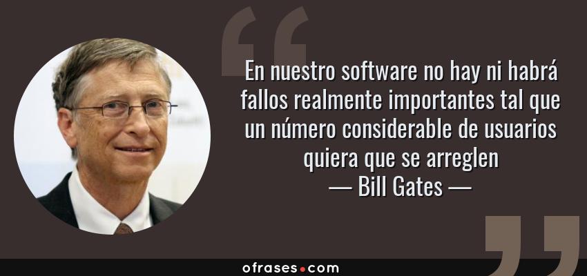 Frases de Bill Gates - En nuestro software no hay ni habrá fallos realmente importantes tal que un número considerable de usuarios quiera que se arreglen