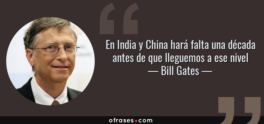 Frases de Bill Gates - En India y China hará falta una década antes de que lleguemos a ese nivel