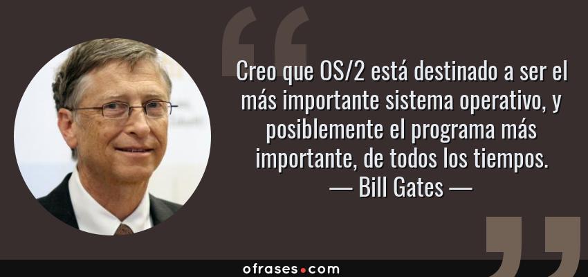 Frases de Bill Gates - Creo que OS/2 está destinado a ser el más importante sistema operativo, y posiblemente el programa más importante, de todos los tiempos.