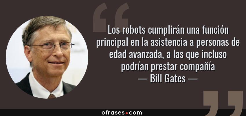 Frases de Bill Gates - Los robots cumplirán una función principal en la asistencia a personas de edad avanzada, a las que incluso podrían prestar compañía