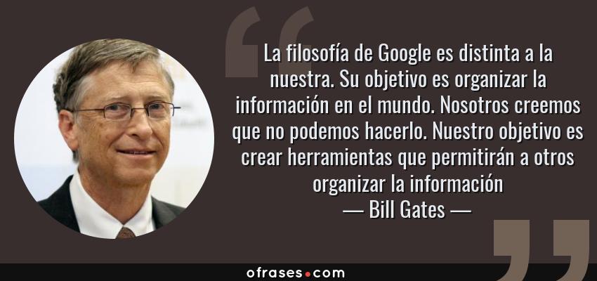 Frases de Bill Gates - La filosofía de Google es distinta a la nuestra. Su objetivo es organizar la información en el mundo. Nosotros creemos que no podemos hacerlo. Nuestro objetivo es crear herramientas que permitirán a otros organizar la información