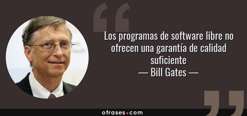 Frases de Bill Gates - Los programas de software libre no ofrecen una garantía de calidad suficiente