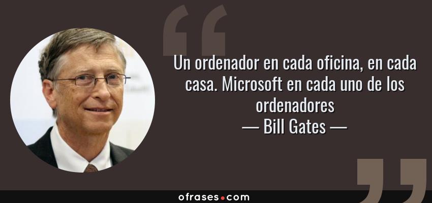 Frases de Bill Gates - Un ordenador en cada oficina, en cada casa. Microsoft en cada uno de los ordenadores