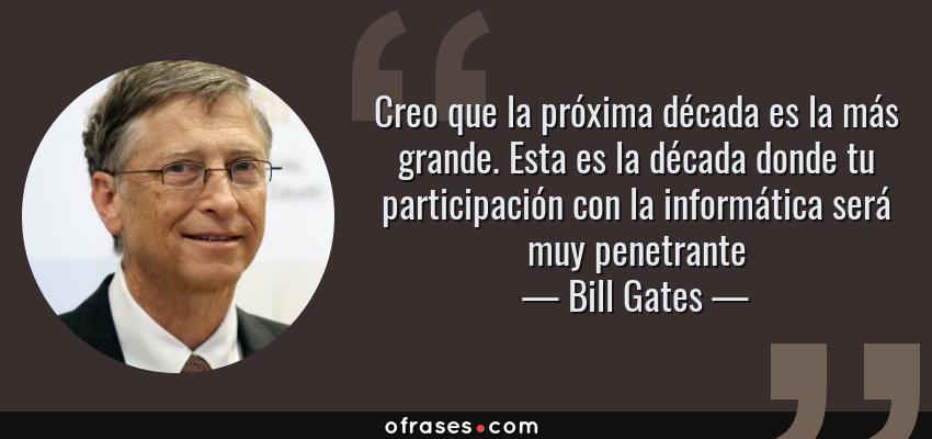 Frases de Bill Gates - Creo que la próxima década es la más grande. Esta es la década donde tu participación con la informática será muy penetrante