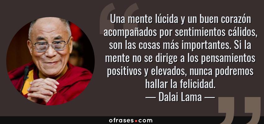 Frases de Dalai Lama - Una mente lúcida y un buen corazón acompañados por sentimientos cálidos, son las cosas más importantes. Si la mente no se dirige a los pensamientos positivos y elevados, nunca podremos hallar la felicidad.