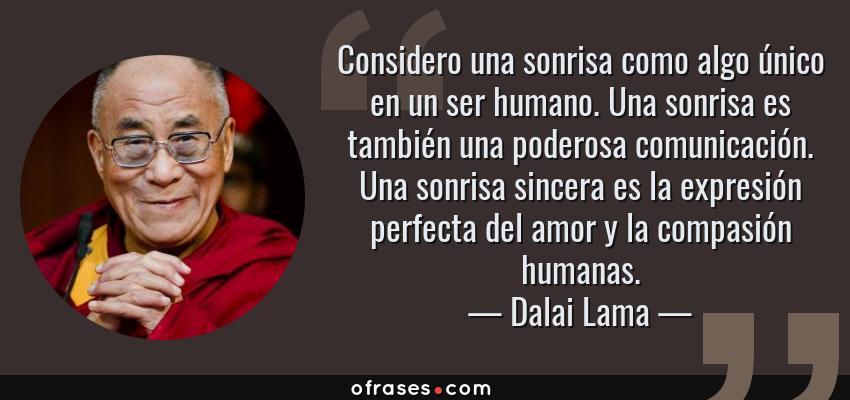Frases de Dalai Lama - Considero una sonrisa como algo único en un ser humano. Una sonrisa es también una poderosa comunicación. Una sonrisa sincera es la expresión perfecta del amor y la compasión humanas.