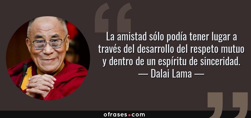Dalai Lama La Amistad Sólo Podía Tener Lugar A Través Del