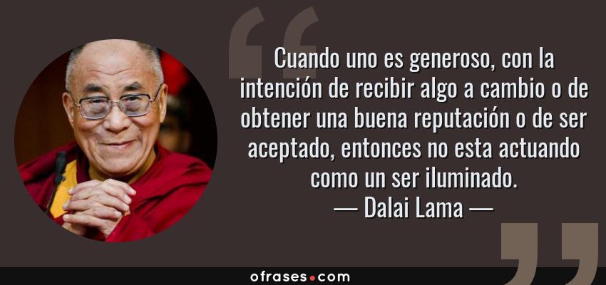Frases de Dalai Lama - Cuando uno es generoso, con la intención de recibir algo a cambio o de obtener una buena reputación o de ser aceptado, entonces no esta actuando como un ser iluminado.