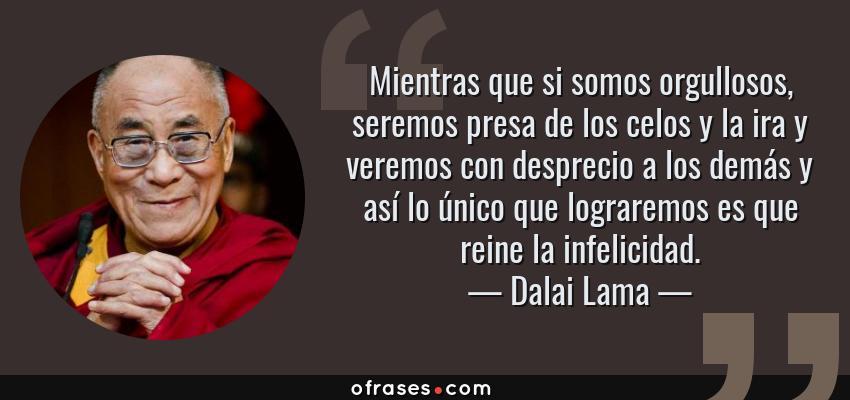 Frases de Dalai Lama - Mientras que si somos orgullosos, seremos presa de los celos y la ira y veremos con desprecio a los demás y así lo único que lograremos es que reine la infelicidad.