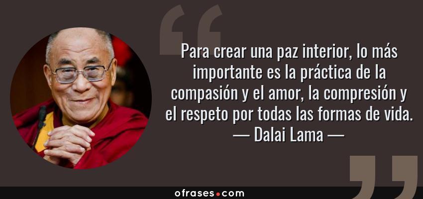 Frases de Dalai Lama - Para crear una paz interior, lo más importante es la práctica de la compasión y el amor, la compresión y el respeto por todas las formas de vida.