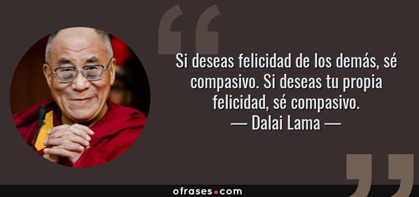 Frases de Dalai Lama - Si deseas felicidad de los demás, sé compasivo. Si deseas tu propia felicidad, sé compasivo.