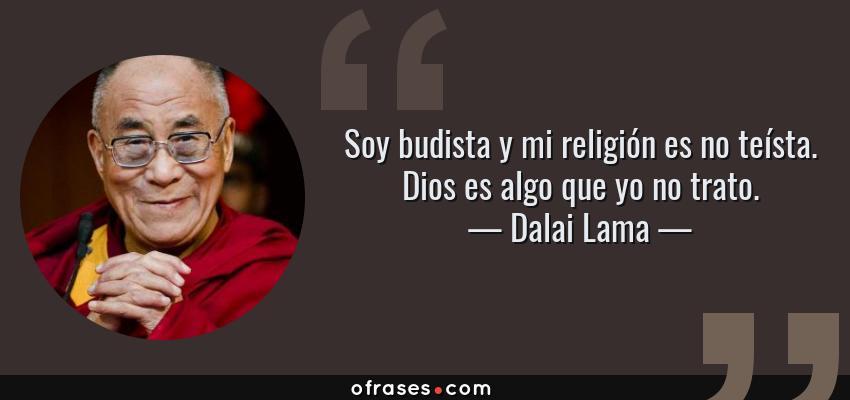 Frases de Dalai Lama - Soy budista y mi religión es no teísta. Dios es algo que yo no trato.