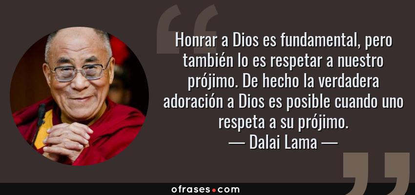 Frases de Dalai Lama - Honrar a Dios es fundamental, pero también lo es respetar a nuestro prójimo. De hecho la verdadera adoración a Dios es posible cuando uno respeta a su prójimo.
