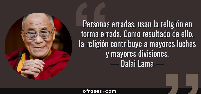 Frases de Dalai Lama - Personas erradas, usan la religión en forma errada. Como resultado de ello, la religión contribuye a mayores luchas y mayores divisiones.