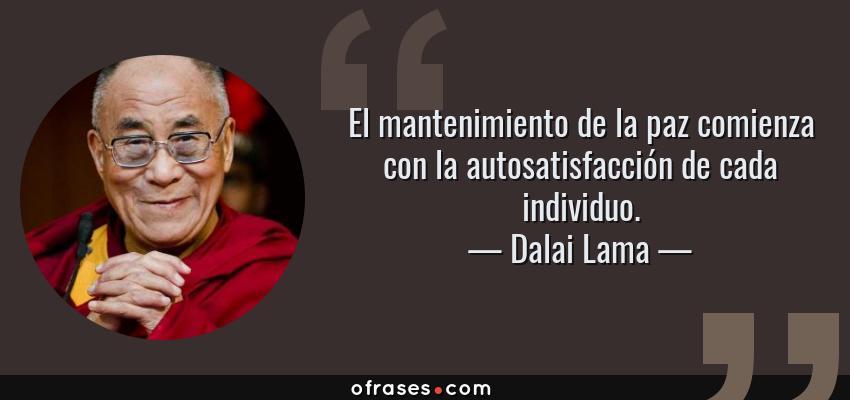 Frases de Dalai Lama - El mantenimiento de la paz comienza con la autosatisfacción de cada individuo.