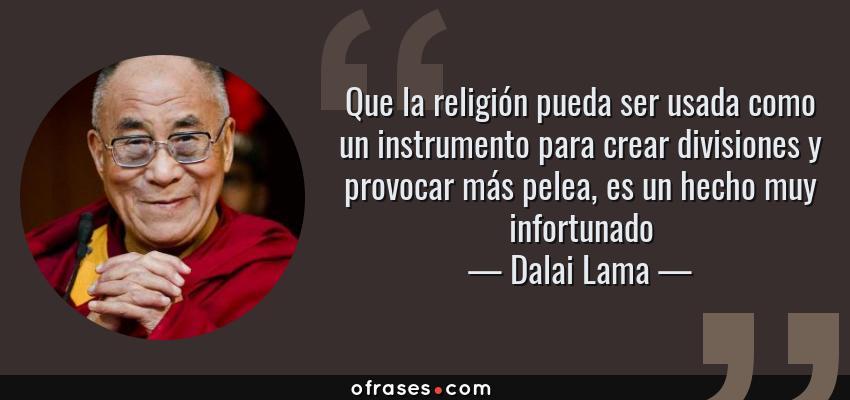Frases de Dalai Lama - Que la religión pueda ser usada como un instrumento para crear divisiones y provocar más pelea, es un hecho muy infortunado