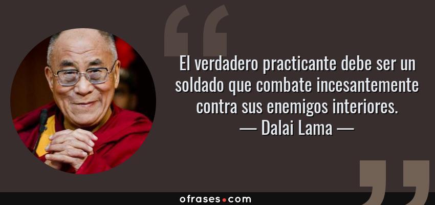 Frases de Dalai Lama - El verdadero practicante debe ser un soldado que combate incesantemente contra sus enemigos interiores.