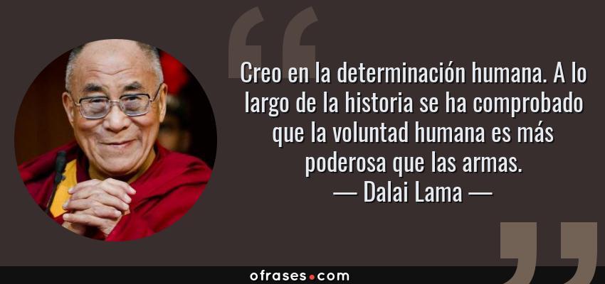 Frases de Dalai Lama - Creo en la determinación humana. A lo largo de la historia se ha comprobado que la voluntad humana es más poderosa que las armas.