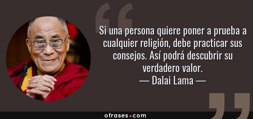 Frases de Dalai Lama - Si una persona quiere poner a prueba a cualquier religión, debe practicar sus consejos. Así podrá descubrir su verdadero valor.