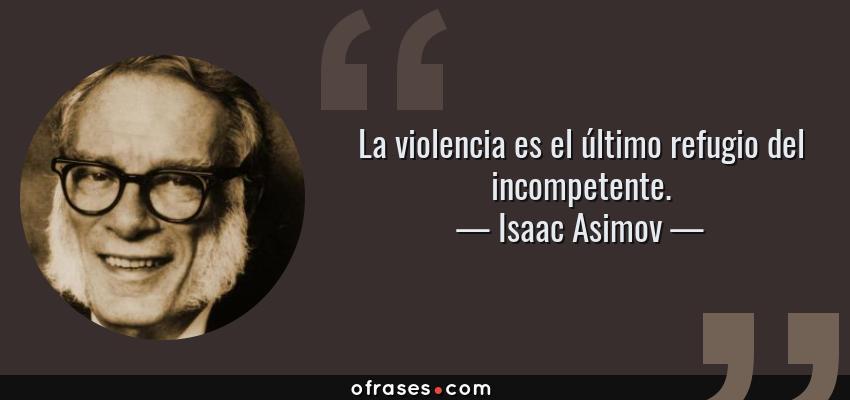Frases de Isaac Asimov - La violencia es el último refugio del incompetente.