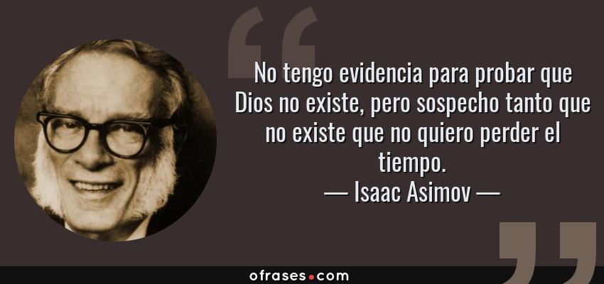 Frases de Isaac Asimov - No tengo evidencia para probar que Dios no existe, pero sospecho tanto que no existe que no quiero perder el tiempo.