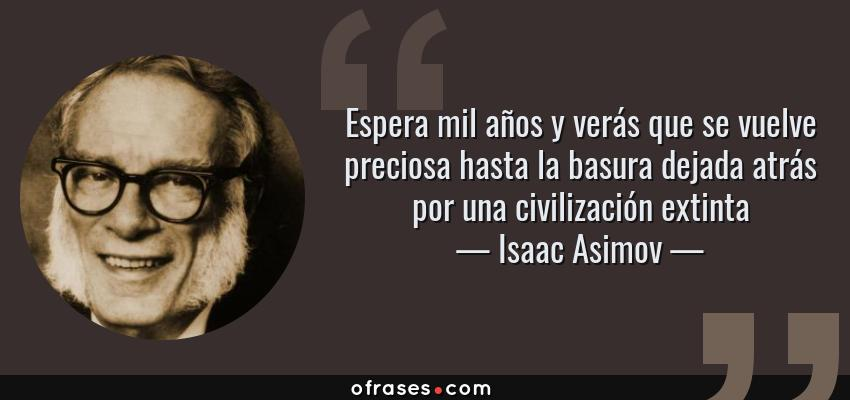 Frases de Isaac Asimov - Espera mil años y verás que se vuelve preciosa hasta la basura dejada atrás por una civilización extinta