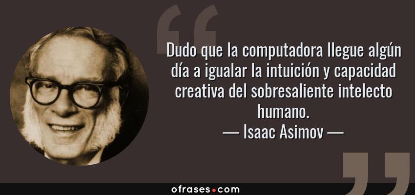 Frases de Isaac Asimov - Dudo que la computadora llegue algún día a igualar la intuición y capacidad creativa del sobresaliente intelecto humano.