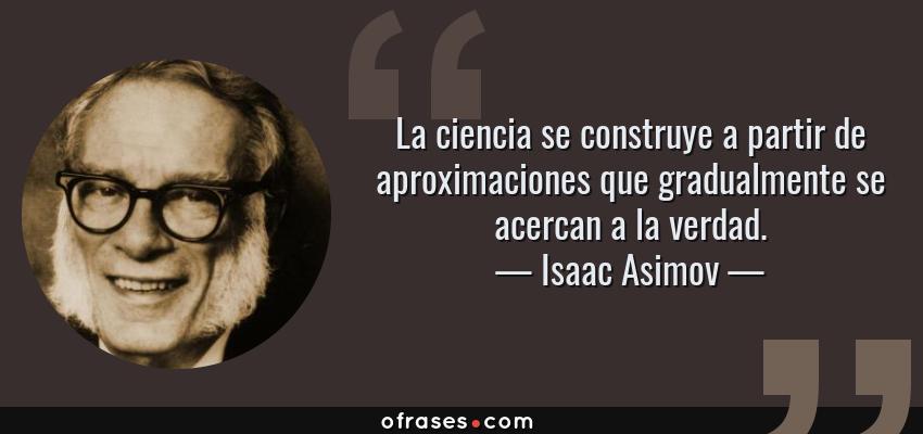 Frases de Isaac Asimov - La ciencia se construye a partir de aproximaciones que gradualmente se acercan a la verdad.