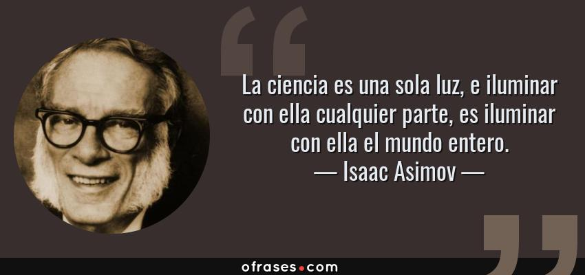 Frases de Isaac Asimov - La ciencia es una sola luz, e iluminar con ella cualquier parte, es iluminar con ella el mundo entero.