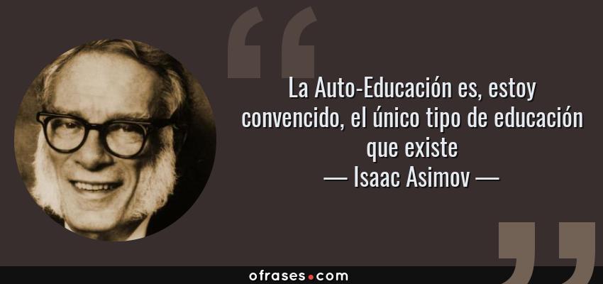 Frases de Isaac Asimov - La Auto-Educación es, estoy convencido, el único tipo de educación que existe