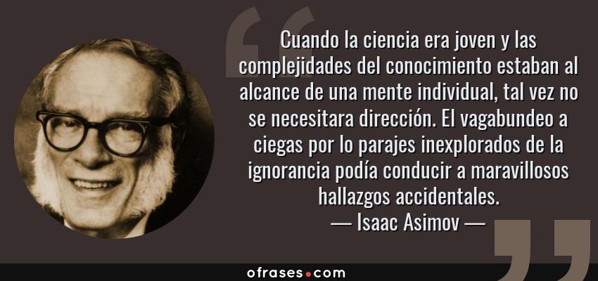 Frases de Isaac Asimov - Cuando la ciencia era joven y las complejidades del conocimiento estaban al alcance de una mente individual, tal vez no se necesitara dirección. El vagabundeo a ciegas por lo parajes inexplorados de la ignorancia podía conducir a maravillosos hallazgos accidentales.