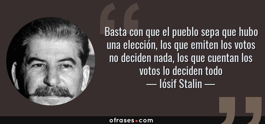 Frases de Iósif Stalin - Basta con que el pueblo sepa que hubo una elección, los que emiten los votos no deciden nada, los que cuentan los votos lo deciden todo