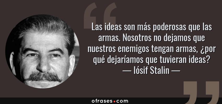 Frases de Iósif Stalin - Las ideas son más poderosas que las armas. Nosotros no dejamos que nuestros enemigos tengan armas, ¿por qué dejaríamos que tuvieran ideas?