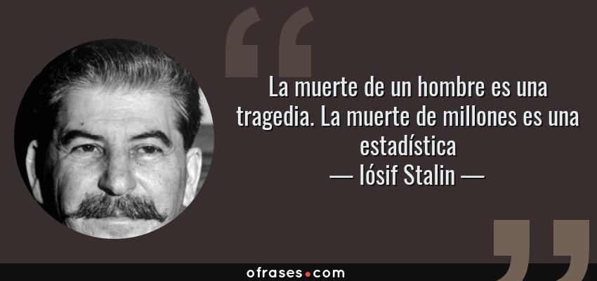 Frases de Iósif Stalin - La muerte de un hombre es una tragedia. La muerte de millones es una estadística