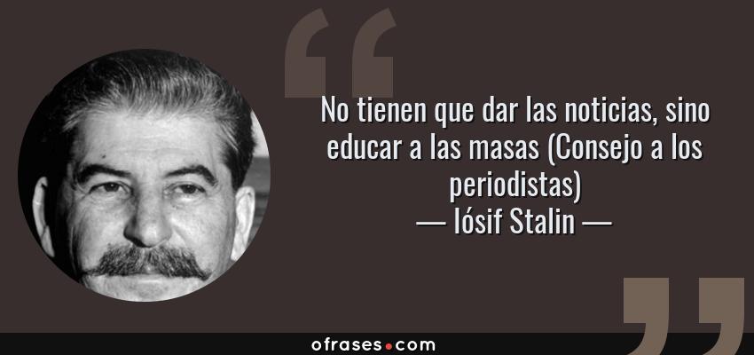 Frases de Iósif Stalin - No tienen que dar las noticias, sino educar a las masas (Consejo a los periodistas)