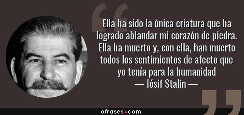 Frases de Iósif Stalin - Ella ha sido la única criatura que ha logrado ablandar mi corazón de piedra. Ella ha muerto y, con ella, han muerto todos los sentimientos de afecto que yo tenía para la humanidad